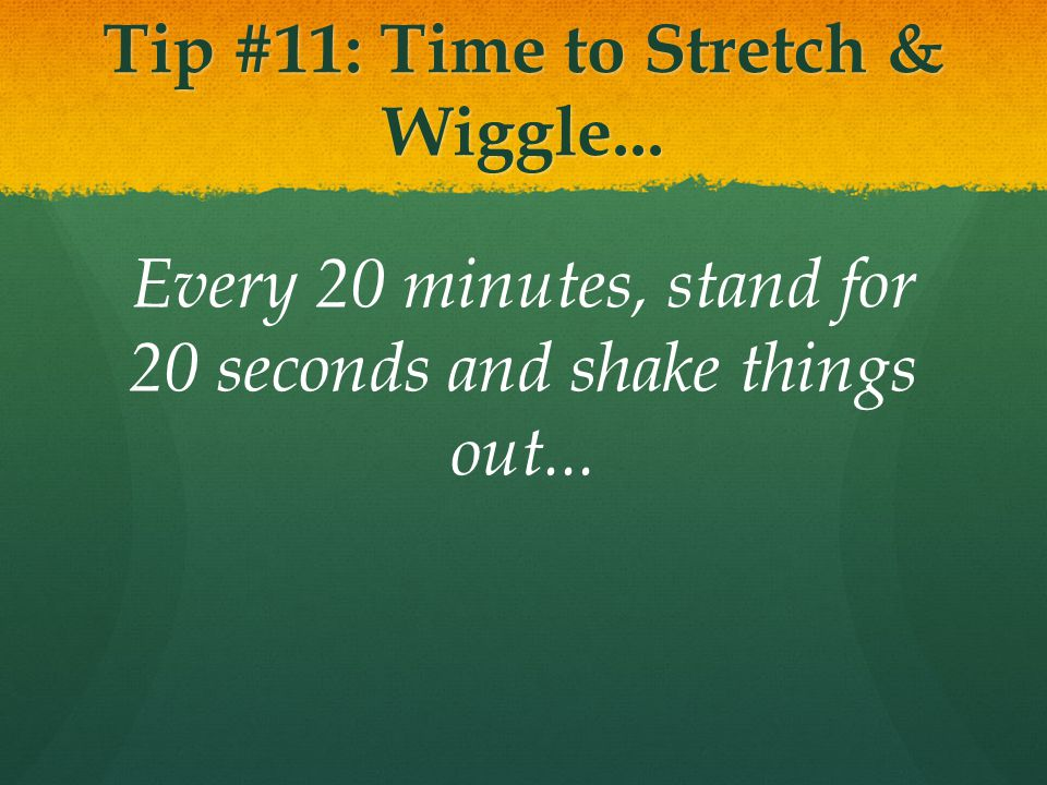 Tip #11: Time to Stretch & Wiggle... Every 20 minutes, stand for 20 seconds and shake things out...