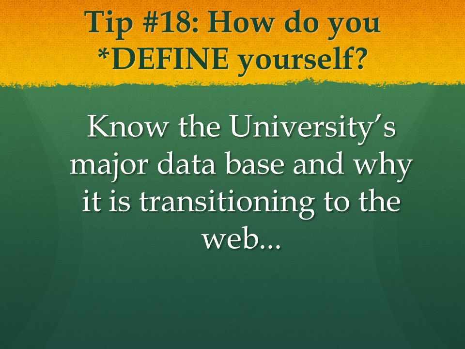 Tip #18: How do you *DEFINE yourself? Know the University's major data base and why it is transitioning to the web...