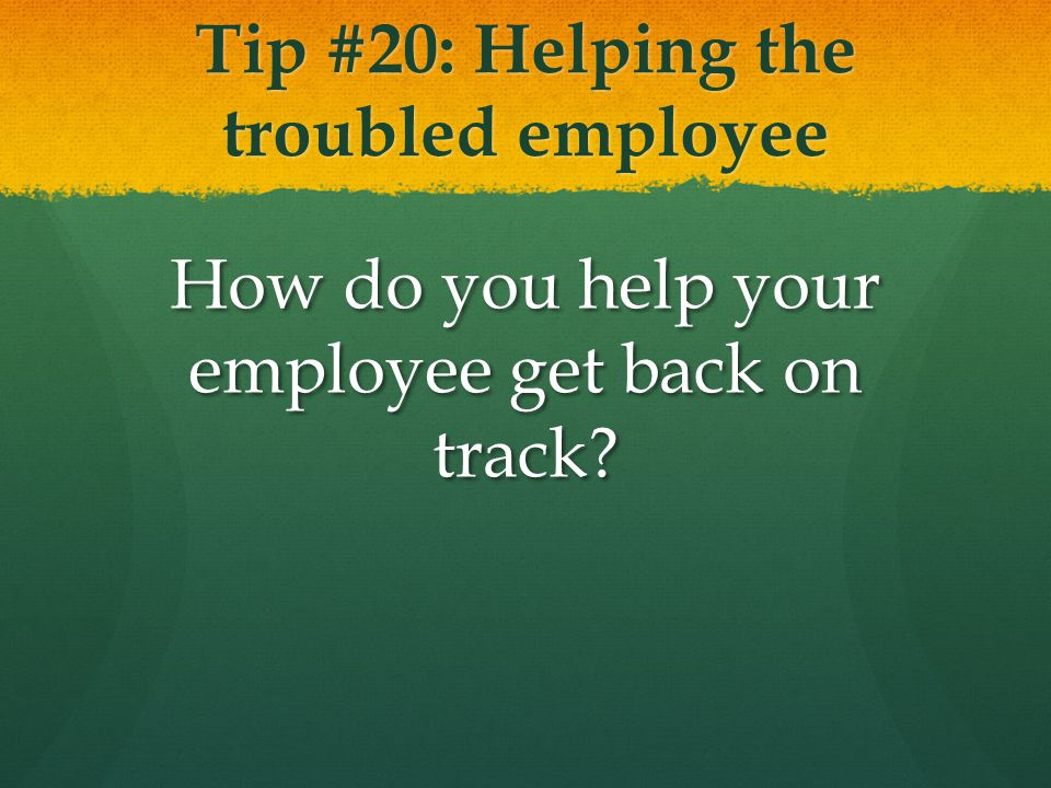 Tip #20: Helping the troubled employee How do you help your employee get back on track