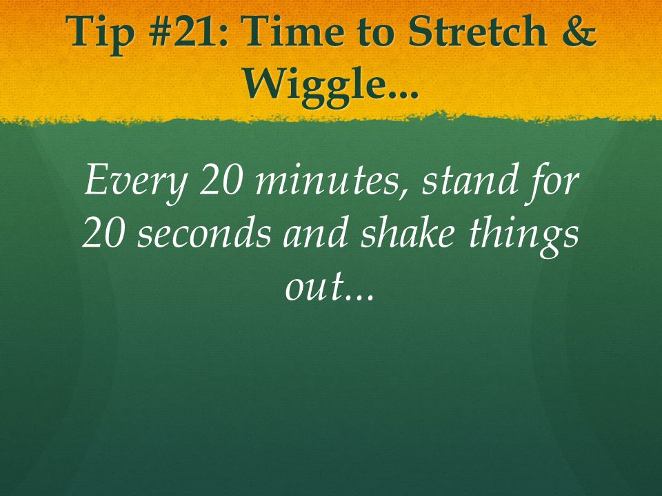 Tip #21: Time to Stretch & Wiggle... Every 20 minutes, stand for 20 seconds and shake things out...