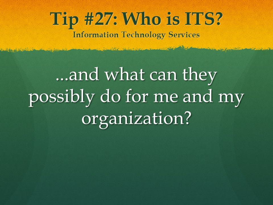 Tip #27: Who is ITS? Information Technology Services...and what can they possibly do for me and my organization?