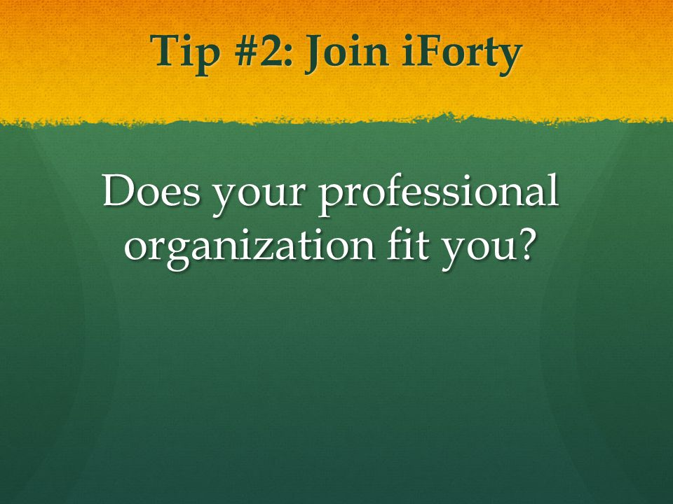 Tip #2: Join iForty Does your professional organization fit you?