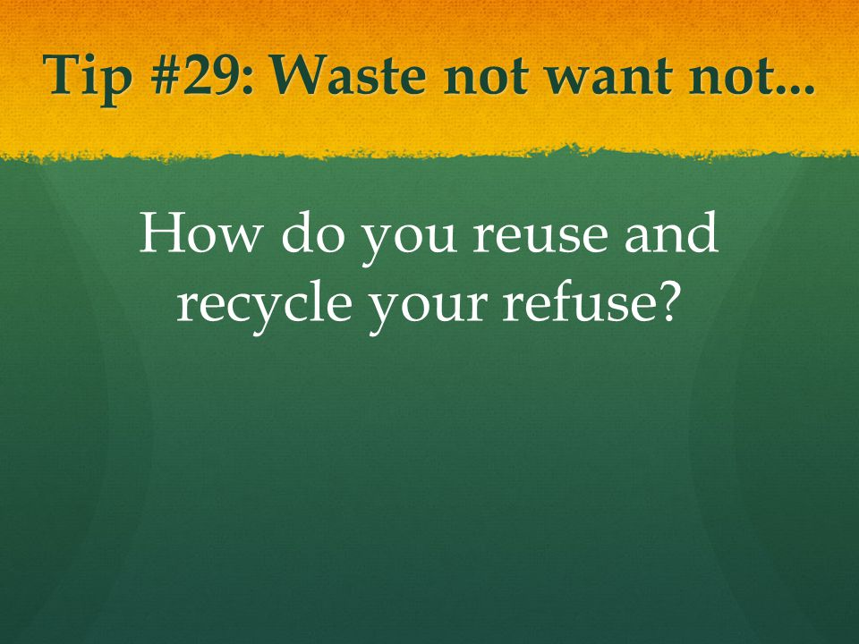Tip #29: Waste not want not... How do you reuse and recycle your refuse
