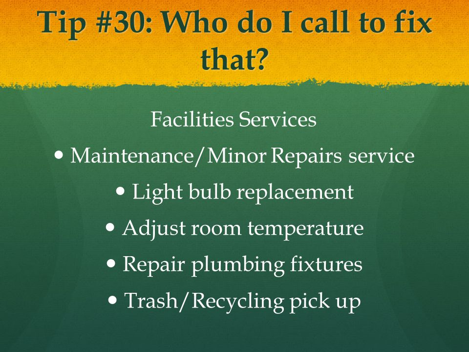 Tip #30: Who do I call to fix that? Facilities Services Maintenance/Minor Repairs service Light bulb replacement Adjust room temperature Repair plumbi