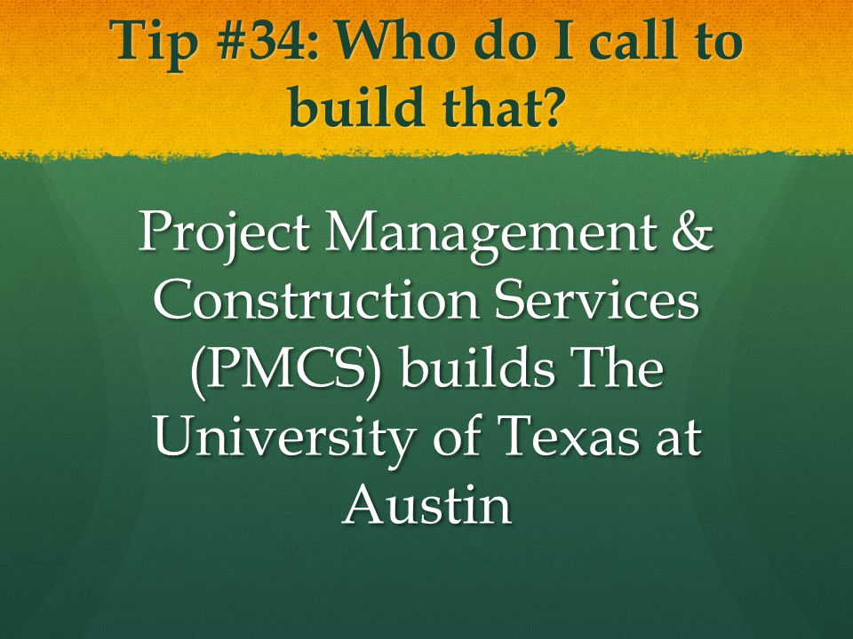 Tip #34: Who do I call to build that? Project Management & Construction Services (PMCS) builds The University of Texas at Austin
