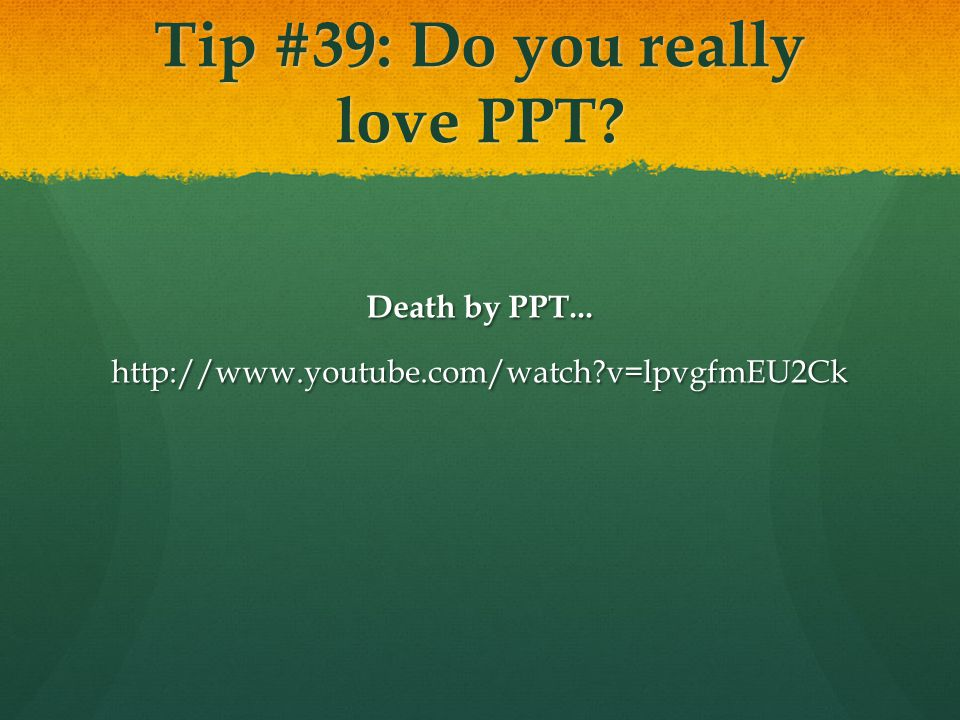 Tip #39: Do you really love PPT Death by PPT... http://www.youtube.com/watch v=lpvgfmEU2Ck