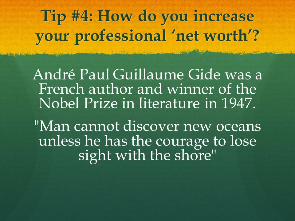 Tip #4: How do you increase your professional 'net worth'? André Paul Guillaume Gide was a French author and winner of the Nobel Prize in literature i