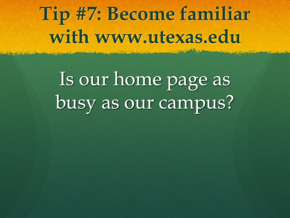 Tip #7: Become familiar with www.utexas.edu Is our home page as busy as our campus