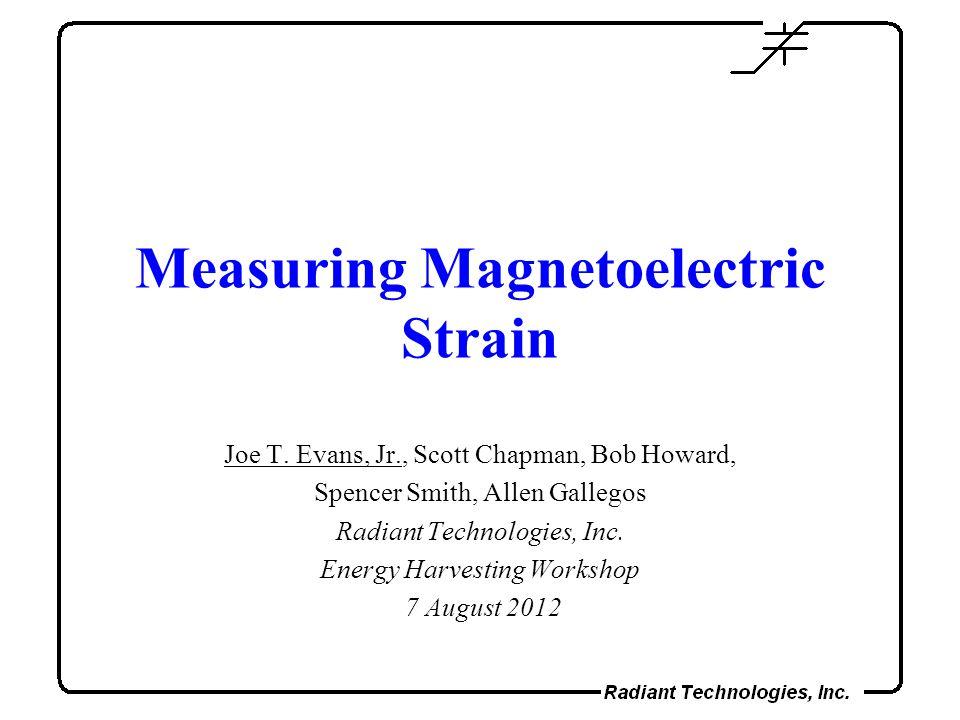 Measuring Magnetoelectric Strain Joe T. Evans, Jr., Scott Chapman, Bob Howard, Spencer Smith, Allen Gallegos Radiant Technologies, Inc. Energy Harvest