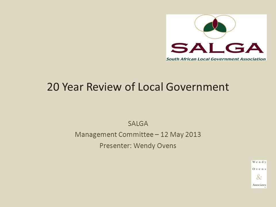 20 Year Review of Local Government SALGA Management Committee – 12 May 2013 Presenter: Wendy Ovens