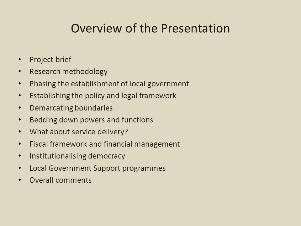 Project brief and research methodology The Presidency is driving the 20 Year Review regarding the country's performance post 1994 Three focus project areas: – The local government journey post 1994 – What have been the significant achievements within the local government sector – What aspects need improvement to promote the stability, efficiency and effectiveness of local government in South Africa Todays presentation focusses on the story line The 20 year was largely prepared on secondary sources such as policy papers, legislation, reports and articles