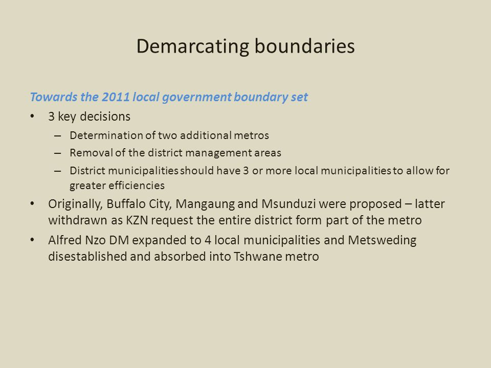 Demarcating boundaries Towards the 2011 local government boundary set 3 key decisions – Determination of two additional metros – Removal of the district management areas – District municipalities should have 3 or more local municipalities to allow for greater efficiencies Originally, Buffalo City, Mangaung and Msunduzi were proposed – latter withdrawn as KZN request the entire district form part of the metro Alfred Nzo DM expanded to 4 local municipalities and Metsweding disestablished and absorbed into Tshwane metro
