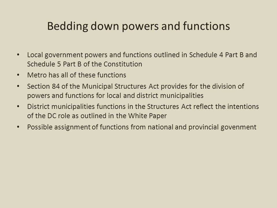 Bedding down powers and functions Local government powers and functions outlined in Schedule 4 Part B and Schedule 5 Part B of the Constitution Metro has all of these functions Section 84 of the Municipal Structures Act provides for the division of powers and functions for local and district municipalities District municipalities functions in the Structures Act reflect the intentions of the DC role as outlined in the White Paper Possible assignment of functions from national and provincial govenment