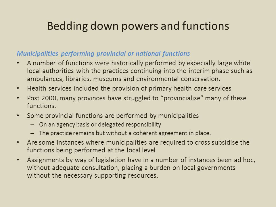 Bedding down powers and functions Municipalities performing provincial or national functions A number of functions were historically performed by especially large white local authorities with the practices continuing into the interim phase such as ambulances, libraries, museums and environmental conservation.