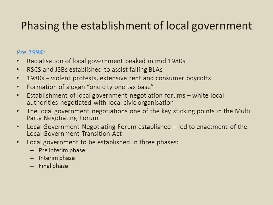 Phasing the establishment of local government The Pre-Interim Phase 1993-1995 Negotiating forums become statutory structures Commonly referred to as local governments of unity Tasked with inter alia: – Determining budgets – Selecting executive committees by two third majority Important holding structures – important mechanism of creating stability Local government elections took place 1995 and in 1996 in KZN