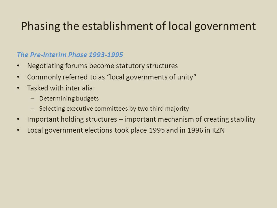 Phasing the establishment of local government The interim phase 1995 – 2000 A total of 843 transitional councils were established Again skewed racial representation – 50% of the wards had to be located in the area of the former white local authority – Wards 60% of representation – Proportional representation – 40% – Guaranteed 30% representation from former white Local Authorities Metros had two tier system – metro and substructures Transitional Local Councils – single tier Complex system of rural councils – single tier – either a district mechanism or a local one Importantly during this period – Final constitution adopted, LG policy formulated, key LG legislation drafted