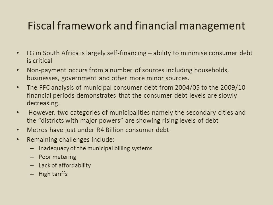 Fiscal framework and financial management LG in South Africa is largely self-financing – ability to minimise consumer debt is critical Non-payment occurs from a number of sources including households, businesses, government and other more minor sources.