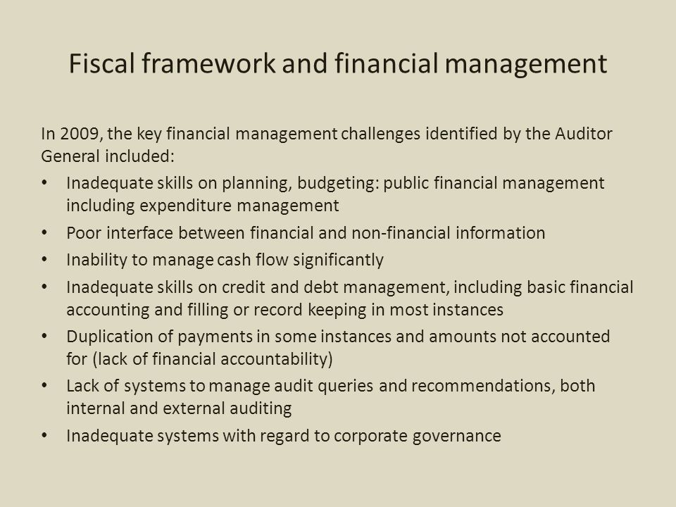 Fiscal framework and financial management In 2009, the key financial management challenges identified by the Auditor General included: Inadequate skills on planning, budgeting: public financial management including expenditure management Poor interface between financial and non-financial information Inability to manage cash flow significantly Inadequate skills on credit and debt management, including basic financial accounting and filling or record keeping in most instances Duplication of payments in some instances and amounts not accounted for (lack of financial accountability) Lack of systems to manage audit queries and recommendations, both internal and external auditing Inadequate systems with regard to corporate governance