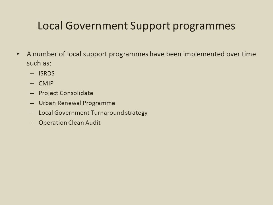 Local Government Support programmes A number of local support programmes have been implemented over time such as: – ISRDS – CMIP – Project Consolidate – Urban Renewal Programme – Local Government Turnaround strategy – Operation Clean Audit