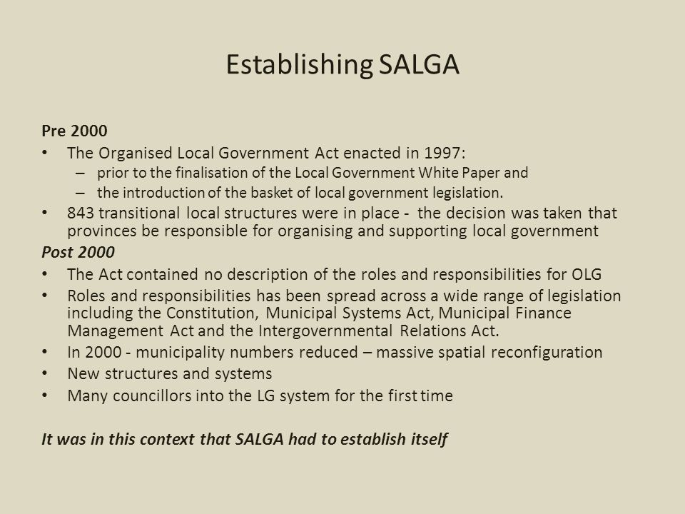 Establishing SALGA Pre 2000 The Organised Local Government Act enacted in 1997: – prior to the finalisation of the Local Government White Paper and – the introduction of the basket of local government legislation.