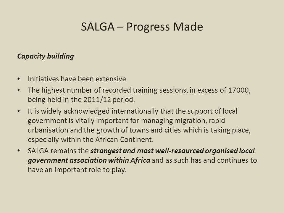 SALGA – Progress Made Capacity building Initiatives have been extensive The highest number of recorded training sessions, in excess of 17000, being held in the 2011/12 period.