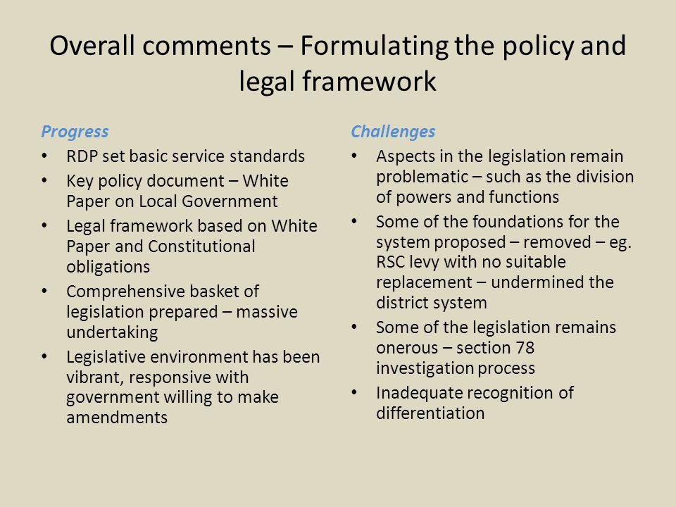Overall comments – Formulating the policy and legal framework Progress RDP set basic service standards Key policy document – White Paper on Local Government Legal framework based on White Paper and Constitutional obligations Comprehensive basket of legislation prepared – massive undertaking Legislative environment has been vibrant, responsive with government willing to make amendments Challenges Aspects in the legislation remain problematic – such as the division of powers and functions Some of the foundations for the system proposed – removed – eg.
