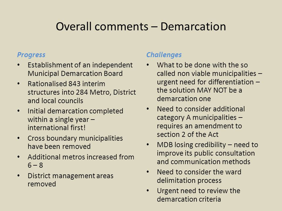 Overall comments – Demarcation Progress Establishment of an independent Municipal Demarcation Board Rationalised 843 interim structures into 284 Metro, District and local councils Initial demarcation completed within a single year – international first.