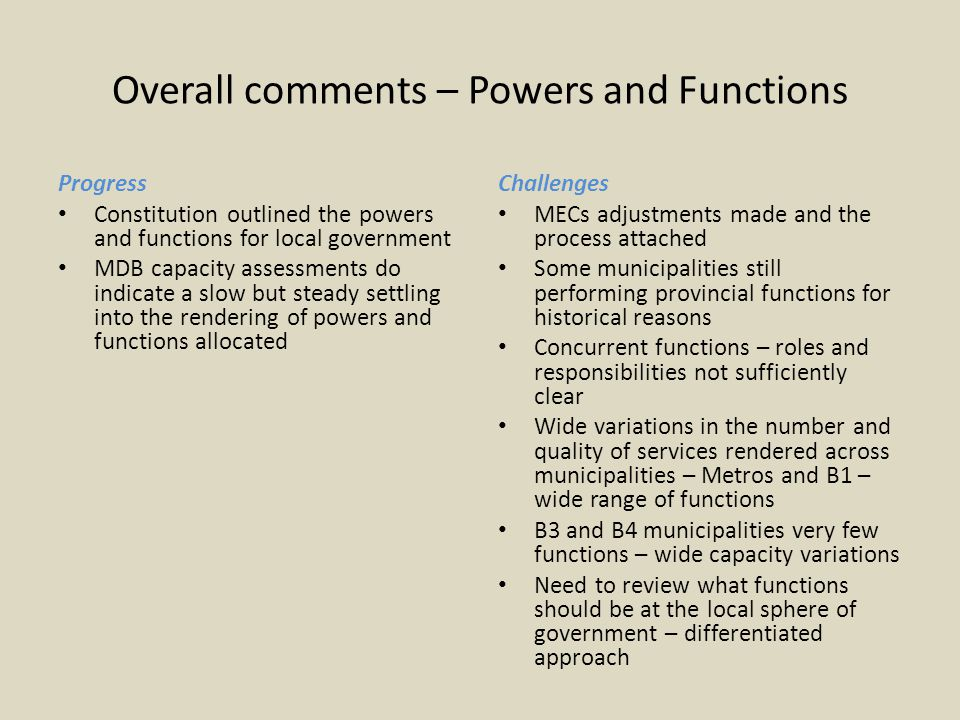 Overall comments – Powers and Functions Progress Constitution outlined the powers and functions for local government MDB capacity assessments do indicate a slow but steady settling into the rendering of powers and functions allocated Challenges MECs adjustments made and the process attached Some municipalities still performing provincial functions for historical reasons Concurrent functions – roles and responsibilities not sufficiently clear Wide variations in the number and quality of services rendered across municipalities – Metros and B1 – wide range of functions B3 and B4 municipalities very few functions – wide capacity variations Need to review what functions should be at the local sphere of government – differentiated approach