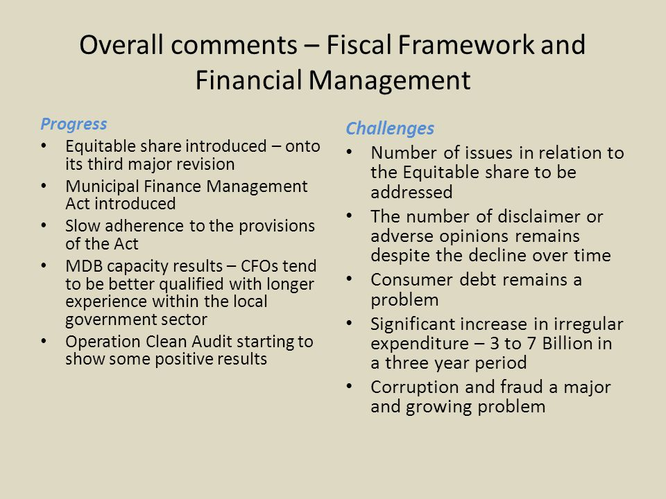 Overall comments – Fiscal Framework and Financial Management Progress Equitable share introduced – onto its third major revision Municipal Finance Management Act introduced Slow adherence to the provisions of the Act MDB capacity results – CFOs tend to be better qualified with longer experience within the local government sector Operation Clean Audit starting to show some positive results Challenges Number of issues in relation to the Equitable share to be addressed The number of disclaimer or adverse opinions remains despite the decline over time Consumer debt remains a problem Significant increase in irregular expenditure – 3 to 7 Billion in a three year period Corruption and fraud a major and growing problem