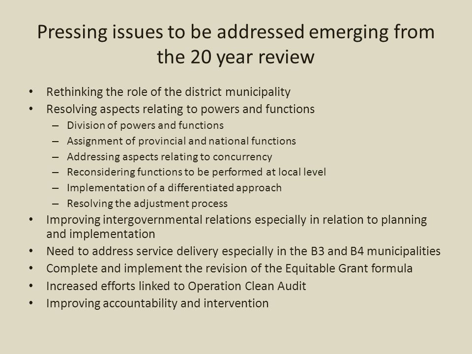 Pressing issues to be addressed emerging from the 20 year review Rethinking the role of the district municipality Resolving aspects relating to powers and functions – Division of powers and functions – Assignment of provincial and national functions – Addressing aspects relating to concurrency – Reconsidering functions to be performed at local level – Implementation of a differentiated approach – Resolving the adjustment process Improving intergovernmental relations especially in relation to planning and implementation Need to address service delivery especially in the B3 and B4 municipalities Complete and implement the revision of the Equitable Grant formula Increased efforts linked to Operation Clean Audit Improving accountability and intervention