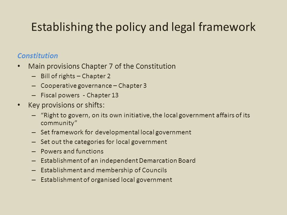 Establishing the policy and legal framework Constitution Main provisions Chapter 7 of the Constitution – Bill of rights – Chapter 2 – Cooperative governance – Chapter 3 – Fiscal powers - Chapter 13 Key provisions or shifts: – Right to govern, on its own initiative, the local government affairs of its community – Set framework for developmental local government – Set out the categories for local government – Powers and functions – Establishment of an independent Demarcation Board – Establishment and membership of Councils – Establishment of organised local government