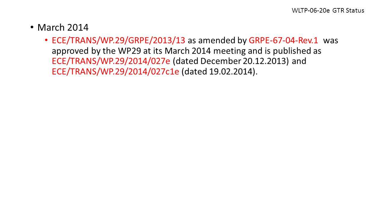 March 2014 ECE/TRANS/WP.29/GRPE/2013/13 as amended by GRPE-67-04-Rev.1 was approved by the WP29 at its March 2014 meeting and is published as ECE/TRANS/WP.29/2014/027e (dated December 20.12.2013) and ECE/TRANS/WP.29/2014/027c1e (dated 19.02.2014).