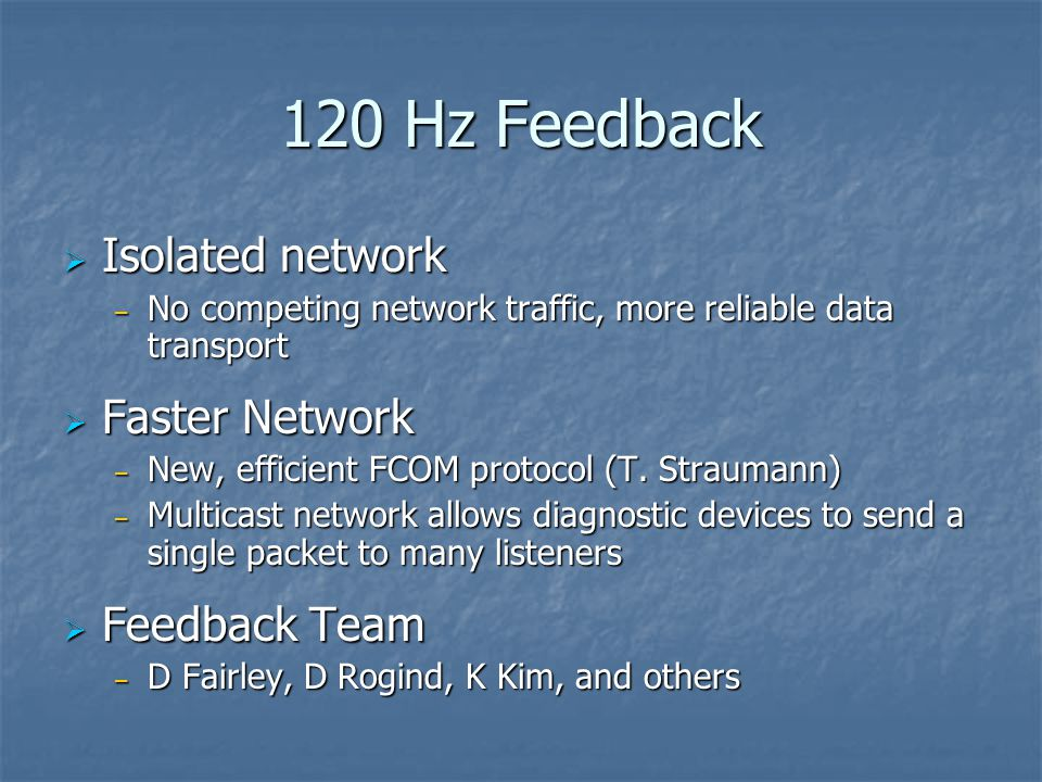 120 Hz Feedback  Isolated network – No competing network traffic, more reliable data transport  Faster Network – New, efficient FCOM protocol (T.