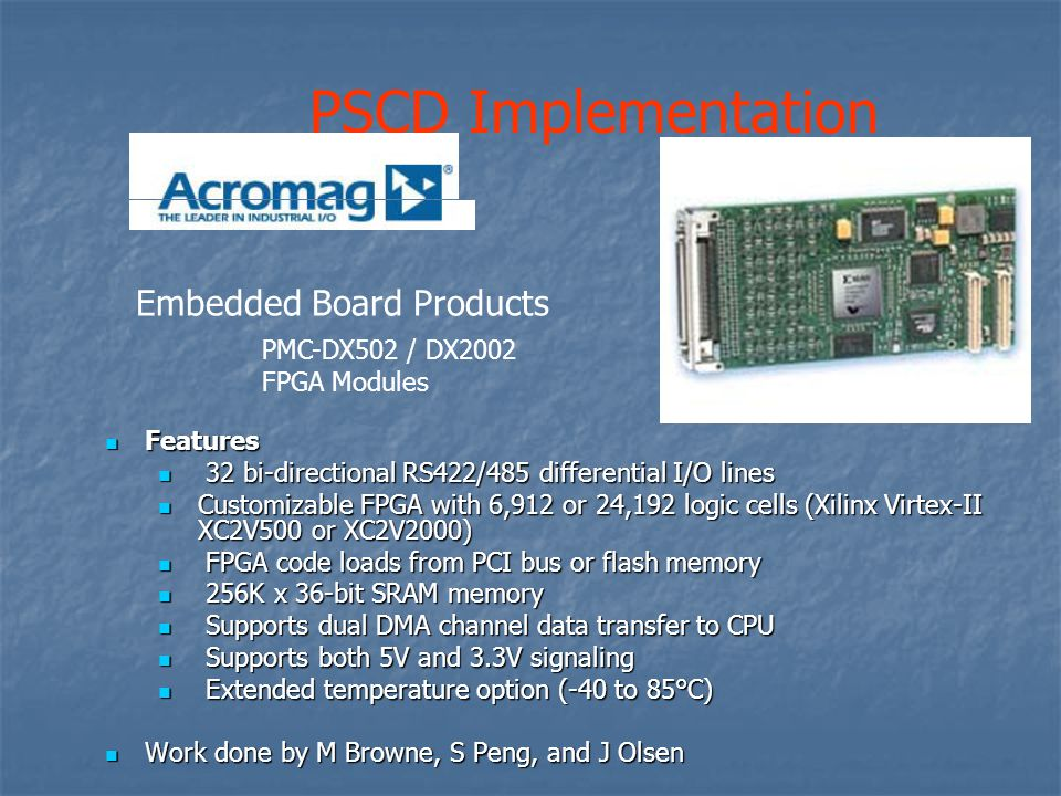 Features Features 32 bi-directional RS422/485 differential I/O lines 32 bi-directional RS422/485 differential I/O lines Customizable FPGA with 6,912 or 24,192 logic cells (Xilinx Virtex-II XC2V500 or XC2V2000) Customizable FPGA with 6,912 or 24,192 logic cells (Xilinx Virtex-II XC2V500 or XC2V2000) FPGA code loads from PCI bus or flash memory FPGA code loads from PCI bus or flash memory 256K x 36-bit SRAM memory 256K x 36-bit SRAM memory Supports dual DMA channel data transfer to CPU Supports dual DMA channel data transfer to CPU Supports both 5V and 3.3V signaling Supports both 5V and 3.3V signaling Extended temperature option (-40 to 85°C) Extended temperature option (-40 to 85°C) Work done by M Browne, S Peng, and J Olsen Work done by M Browne, S Peng, and J Olsen PSCD Implementation PMC-DX502 / DX2002 FPGA Modules Embedded Board Products
