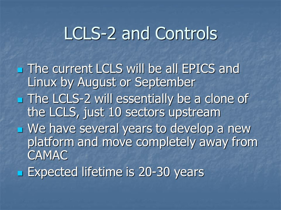 LCLS-2 and Controls The current LCLS will be all EPICS and Linux by August or September The current LCLS will be all EPICS and Linux by August or September The LCLS-2 will essentially be a clone of the LCLS, just 10 sectors upstream The LCLS-2 will essentially be a clone of the LCLS, just 10 sectors upstream We have several years to develop a new platform and move completely away from CAMAC We have several years to develop a new platform and move completely away from CAMAC Expected lifetime is 20-30 years Expected lifetime is 20-30 years