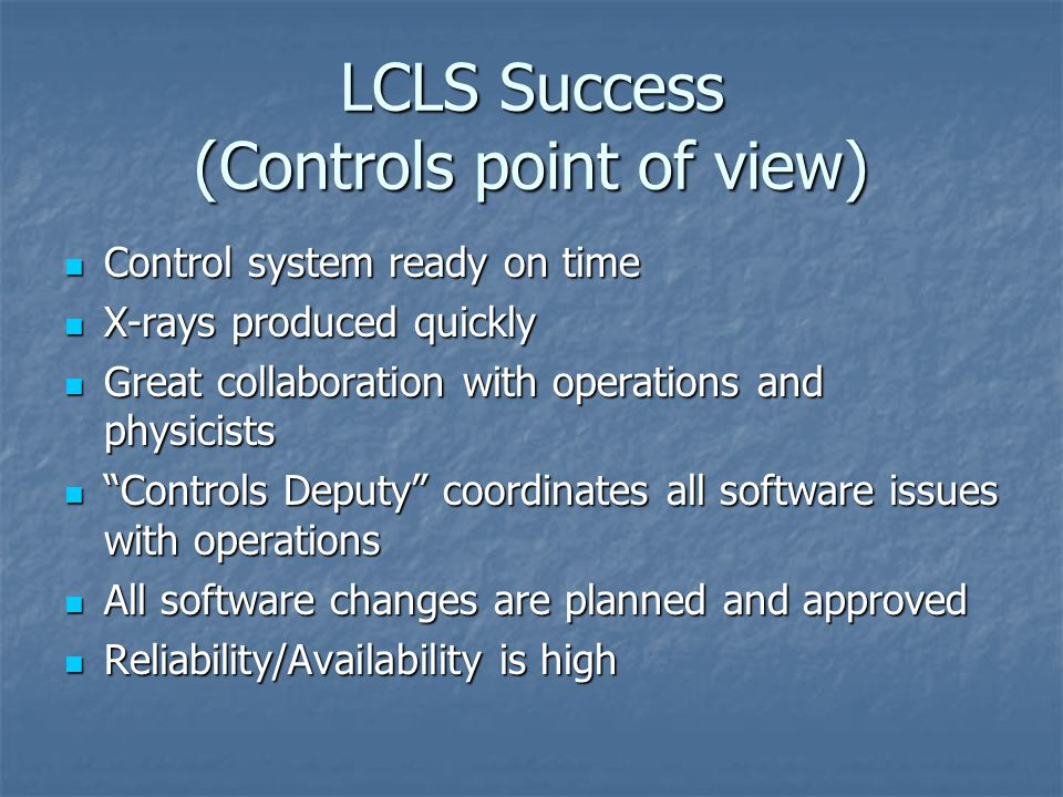 LCLS Success (Controls point of view) Control system ready on time Control system ready on time X-rays produced quickly X-rays produced quickly Great collaboration with operations and physicists Great collaboration with operations and physicists Controls Deputy coordinates all software issues with operations Controls Deputy coordinates all software issues with operations All software changes are planned and approved All software changes are planned and approved Reliability/Availability is high Reliability/Availability is high