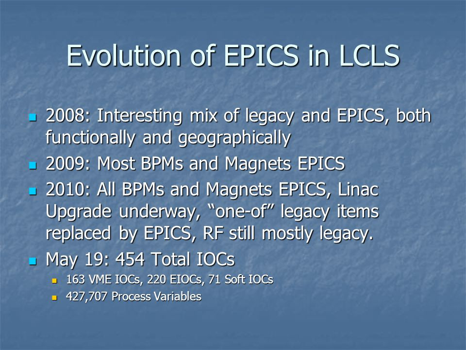 Evolution of EPICS in LCLS 2008: Interesting mix of legacy and EPICS, both functionally and geographically 2008: Interesting mix of legacy and EPICS, both functionally and geographically 2009: Most BPMs and Magnets EPICS 2009: Most BPMs and Magnets EPICS 2010: All BPMs and Magnets EPICS, Linac Upgrade underway, one-of legacy items replaced by EPICS, RF still mostly legacy.