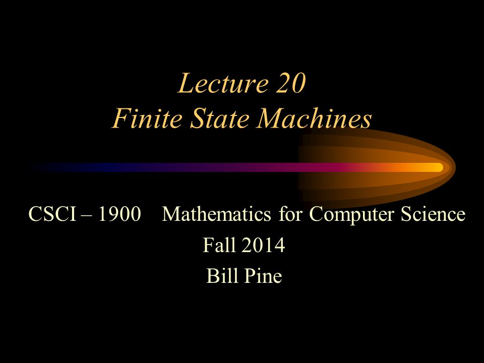CSCI 1900 Lecture 20 - 2 Lecture Introduction Reading –Rosen Section 13.2 Machines Finite state machines (FSM) Examples of FSM –Model of a newspaper vending box –Model of regular expressions