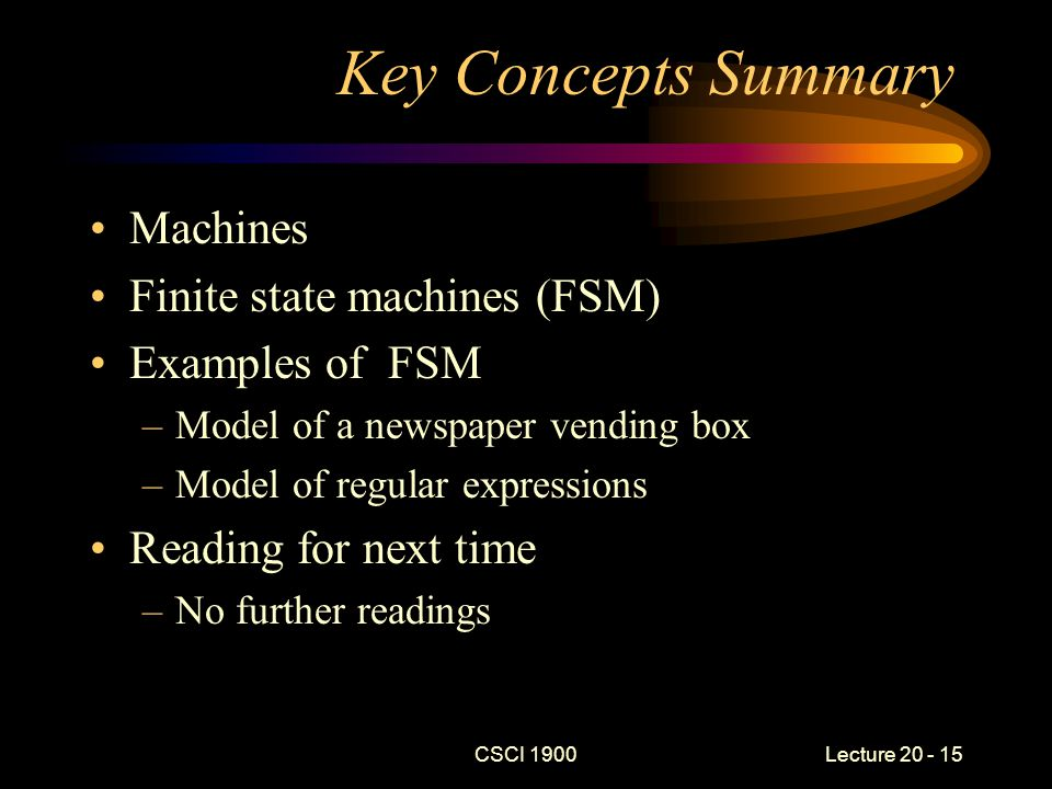 CSCI 1900 Lecture 20 - 15 Key Concepts Summary Machines Finite state machines (FSM) Examples of FSM –Model of a newspaper vending box –Model of regular expressions Reading for next time –No further readings