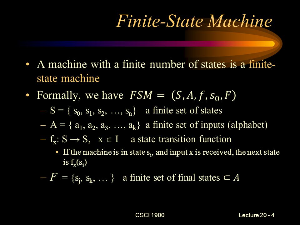 CSCI 1900 Lecture 20 - 5 Finite-State Machine (cont) In simple language, a finite-state machine is defined by –A finite set of states, –A finite set of inputs, –An initial state, –A function defining the transitions from one state to another, for a specified input, and –A finite set of final or acceptance state