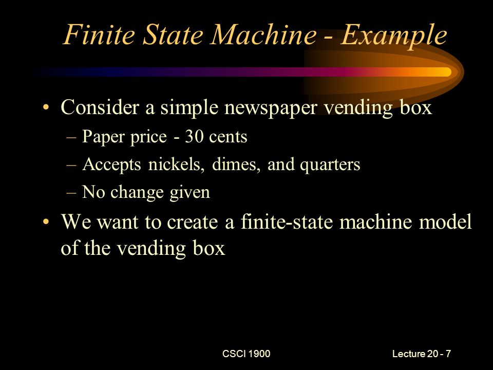 CSCI 1900 Lecture 20 - 8 FSM – Example (cont) Define state names as the value of coins that need to be deposited to purchase a paper S = {30, 25, 20, 15, 10, 5, 0} –Initial state = 30 –Final state = 0 A = {nickel, dime, quarter} f - transition function –As defined by the table ndq 3025205 2520150 2015100 151050 500 5000 0000 f