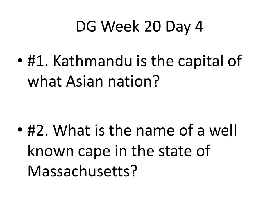 DG Week 20 Day 4 #1. Kathmandu is the capital of what Asian nation? #2. What is the name of a well known cape in the state of Massachusetts?