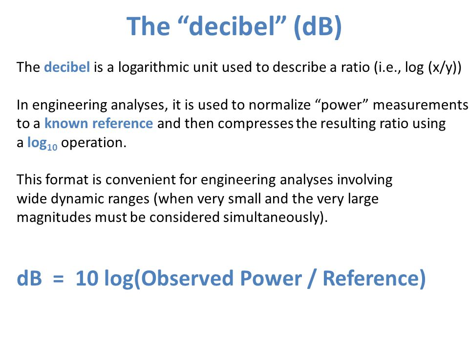 """The """"decibel"""" (dB) The decibel is a logarithmic unit used to describe a ratio (i.e., log (x/y)) In engineering analyses, it is used to normalize """"powe"""