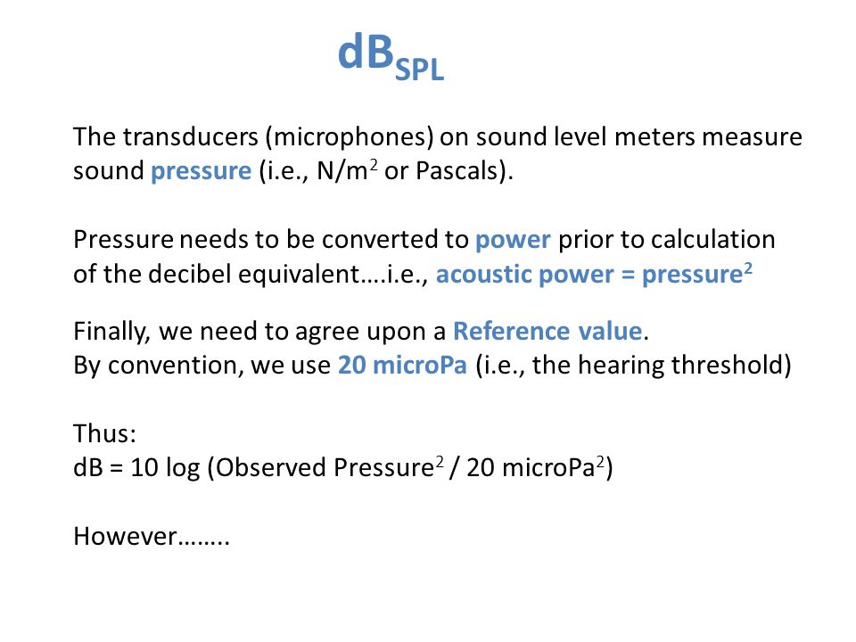 dB SPL The transducers (microphones) on sound level meters measure sound pressure (i.e., N/m 2 or Pascals).