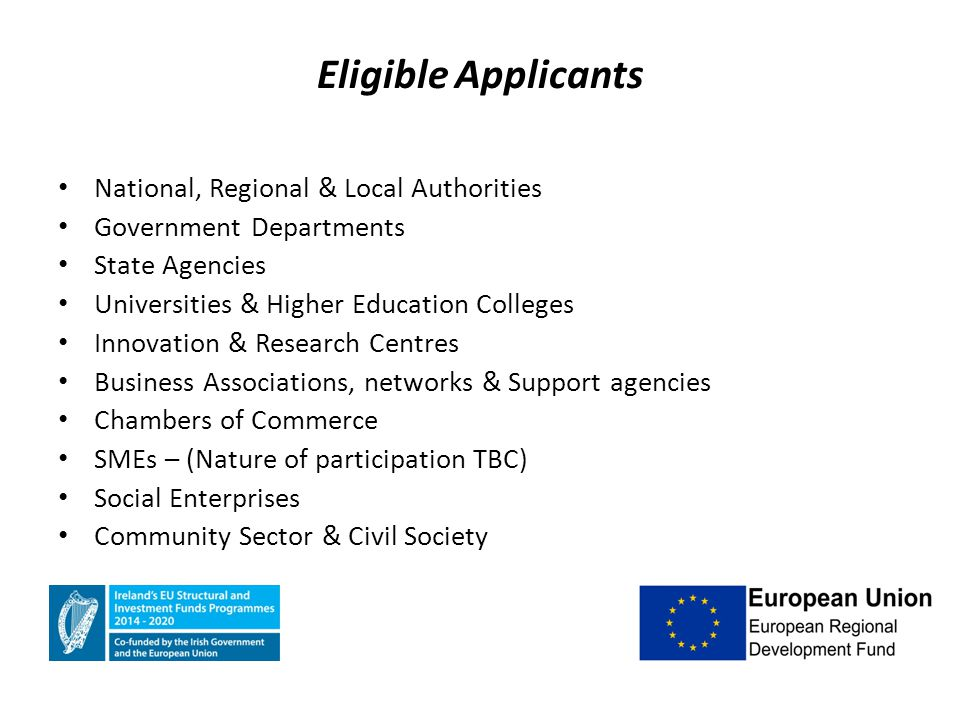 Eligible Applicants National, Regional & Local Authorities Government Departments State Agencies Universities & Higher Education Colleges Innovation & Research Centres Business Associations, networks & Support agencies Chambers of Commerce SMEs – (Nature of participation TBC) Social Enterprises Community Sector & Civil Society