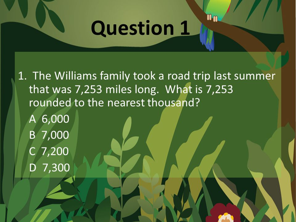 Question 1 1.The Williams family took a road trip last summer that was 7,253 miles long.