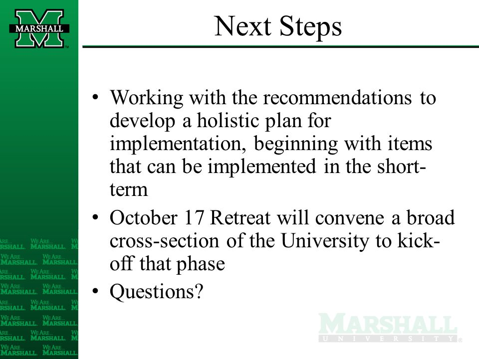 Next Steps Working with the recommendations to develop a holistic plan for implementation, beginning with items that can be implemented in the short- term October 17 Retreat will convene a broad cross-section of the University to kick- off that phase Questions