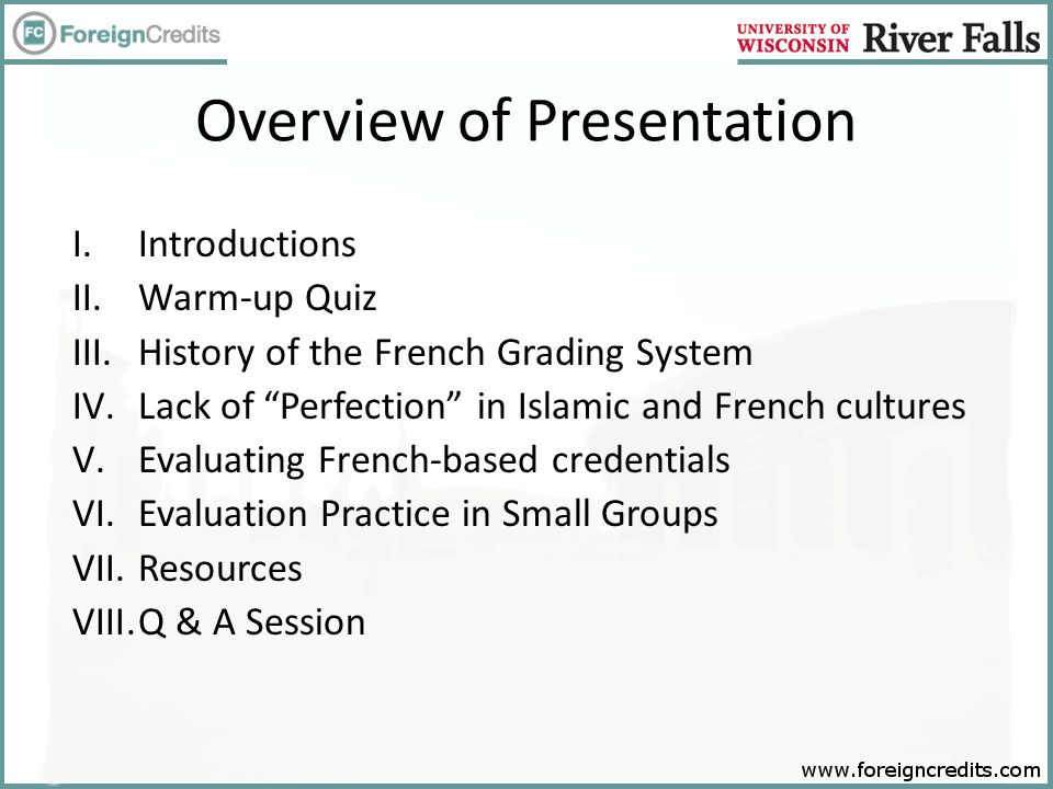 Overview of Presentation I.Introductions II.Warm-up Quiz III.History of the French Grading System IV.Lack of Perfection in Islamic and French cultures V.Evaluating French-based credentials VI.Evaluation Practice in Small Groups VII.Resources VIII.Q & A Session