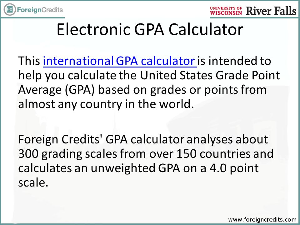 Electronic GPA Calculator This international GPA calculator is intended to help you calculate the United States Grade Point Average (GPA) based on grades or points from almost any country in the world.international GPA calculator Foreign Credits GPA calculator analyses about 300 grading scales from over 150 countries and calculates an unweighted GPA on a 4.0 point scale.
