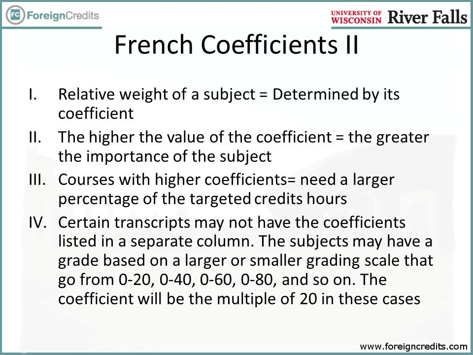 French Coefficients II I.Relative weight of a subject = Determined by its coefficient II.The higher the value of the coefficient = the greater the importance of the subject III.Courses with higher coefficients= need a larger percentage of the targeted credits hours IV.Certain transcripts may not have the coefficients listed in a separate column.